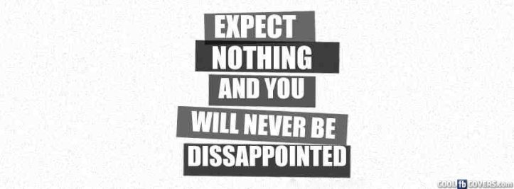 Expect Nothing And You Will Never Disappointed