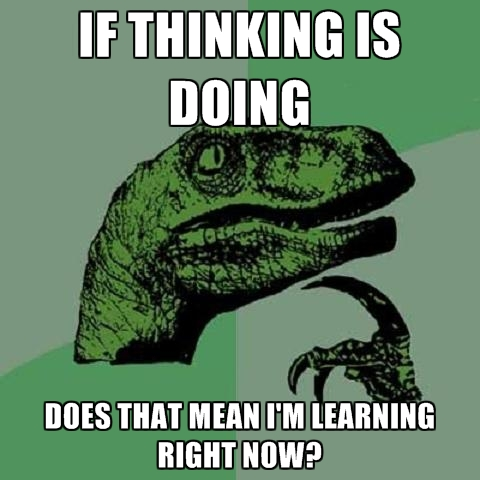 if-thinking-is-doing-does-that-mean-im-learning-right-now.jpg