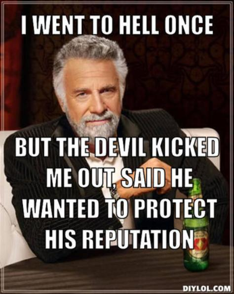 resized_the-most-interesting-man-in-the-world-meme-generator-i-went-to-hell-once-but-the-devil-kicked-me-out-said-he-wanted-to-protect-his-reputation-bb4057.jpg