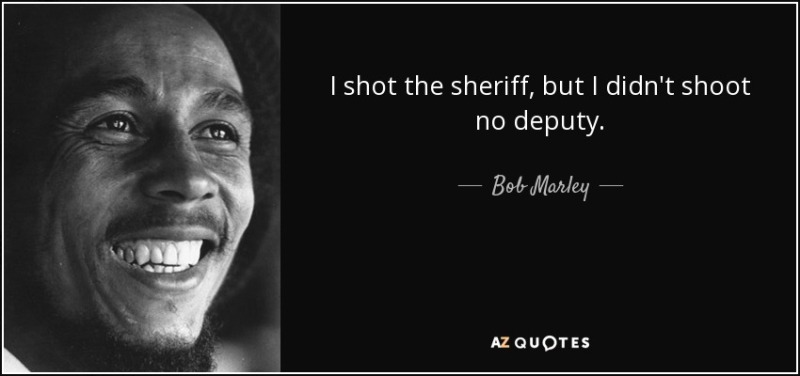 quote-i-shot-the-sheriff-but-i-didn-t-shoot-no-deputy-bob-marley-132-19-18.jpg